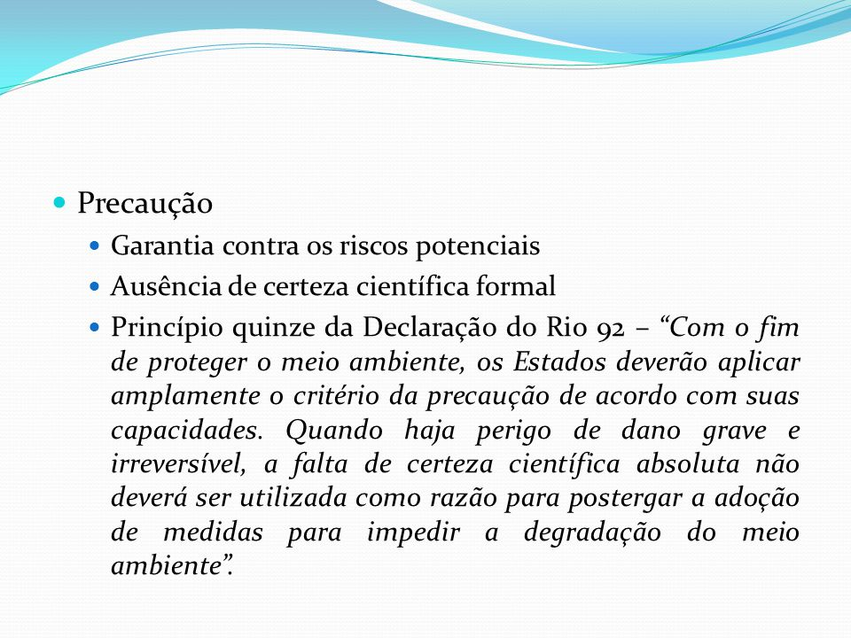 Precaução Garantia contra os riscos potenciais Ausência de certeza científica formal Princípio quinze da Declaração do Rio 92 – Com o fim de proteger