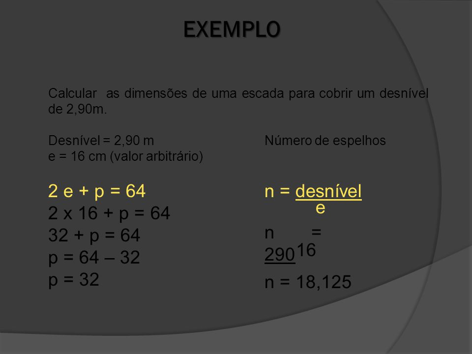 EXEMPLO Desnível = 2,90 m e = 16 cm (valor arbitrário) Calcular as dimensões de uma escada para cobrir um desnível de 2,90m.