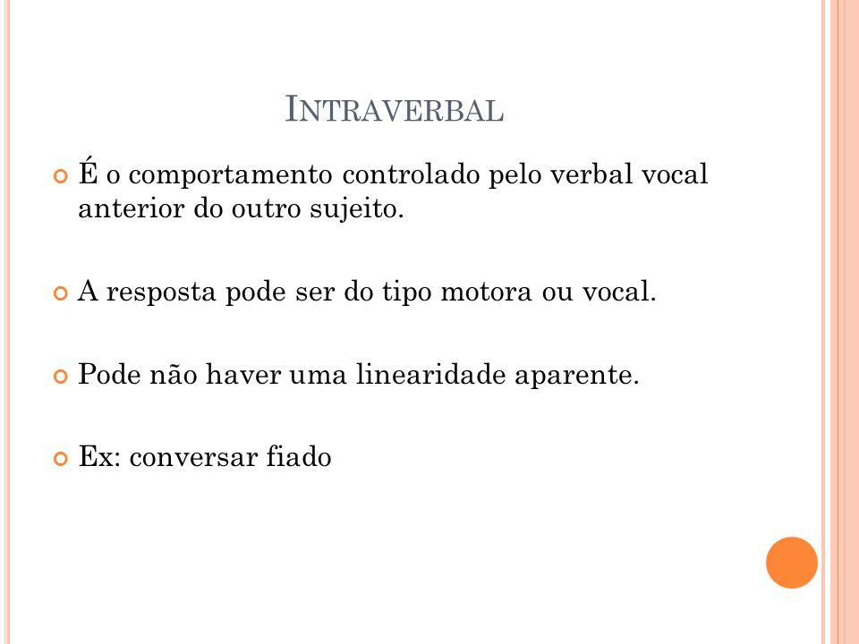 I NTRAVERBAL É o comportamento controlado pelo verbal vocal anterior do outro sujeito. A resposta pode ser do tipo motora ou vocal. Pode não haver uma