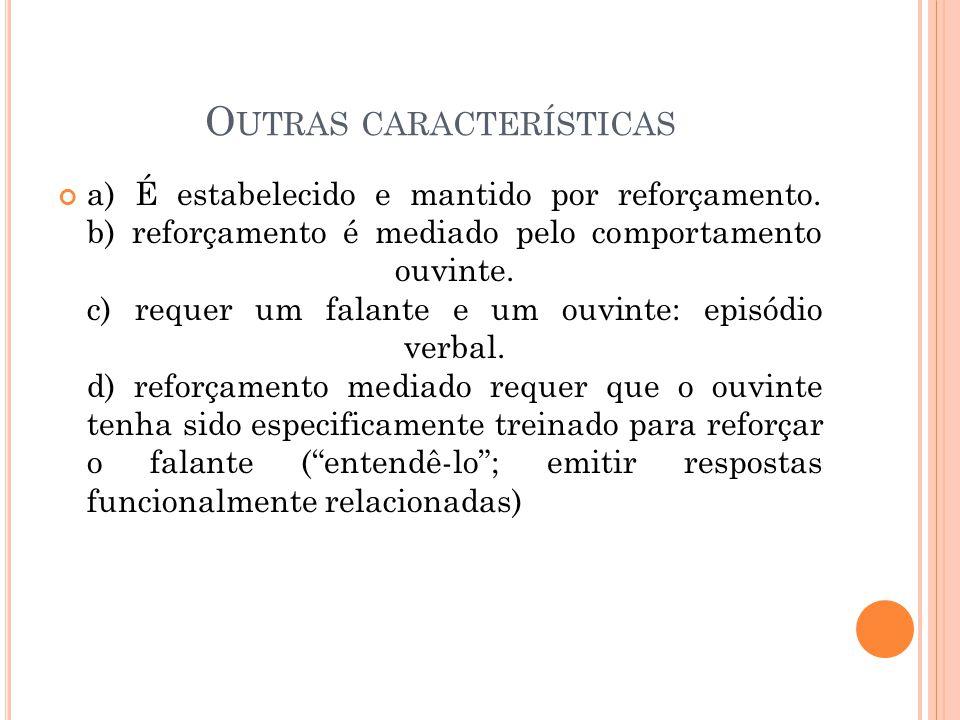 O UTRAS CARACTERÍSTICAS a) É estabelecido e mantido por reforçamento. b) reforçamento é mediado pelo comportamento ouvinte. c) requer um falante e um