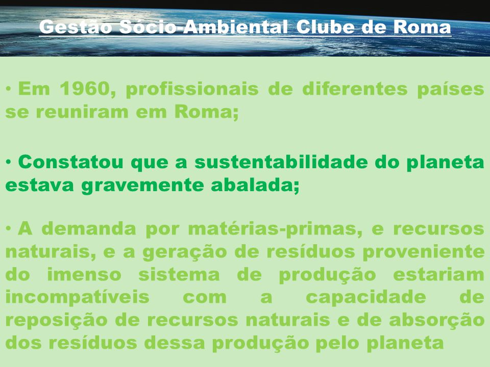 Gestão Sócio-Ambiental Clube de Roma Em 1960, profissionais de diferentes países se reuniram em Roma; Constatou que a sustentabilidade do planeta esta