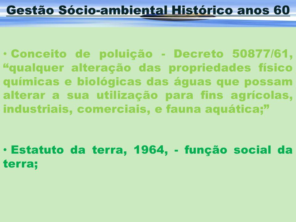Gestão Sócio-ambiental Histórico anos 60 Conceito de poluição - Decreto 50877/61, qualquer alteração das propriedades físico químicas e biológicas das
