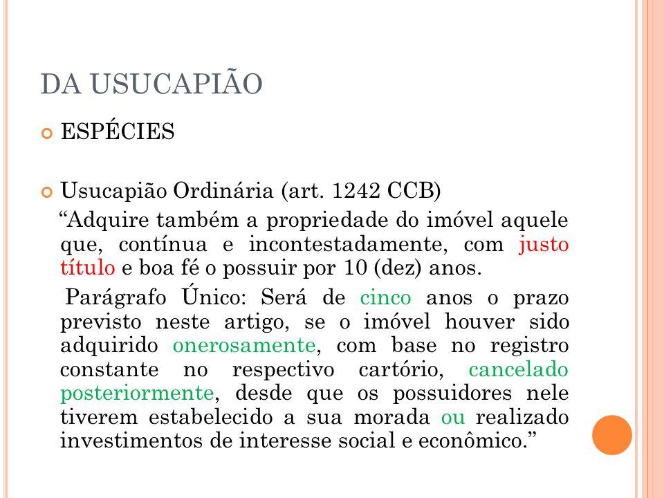 DA USUCAPIÃO ESPÉCIES Usucapião Ordinária (art. 1242 CCB) Adquire também a propriedade do imóvel aquele que, contínua e incontestadamente, com justo t