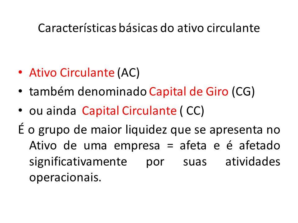 Características básicas do ativo circulante Ativo Circulante (AC) também denominado Capital de Giro (CG) ou ainda Capital Circulante ( CC) É o grupo d