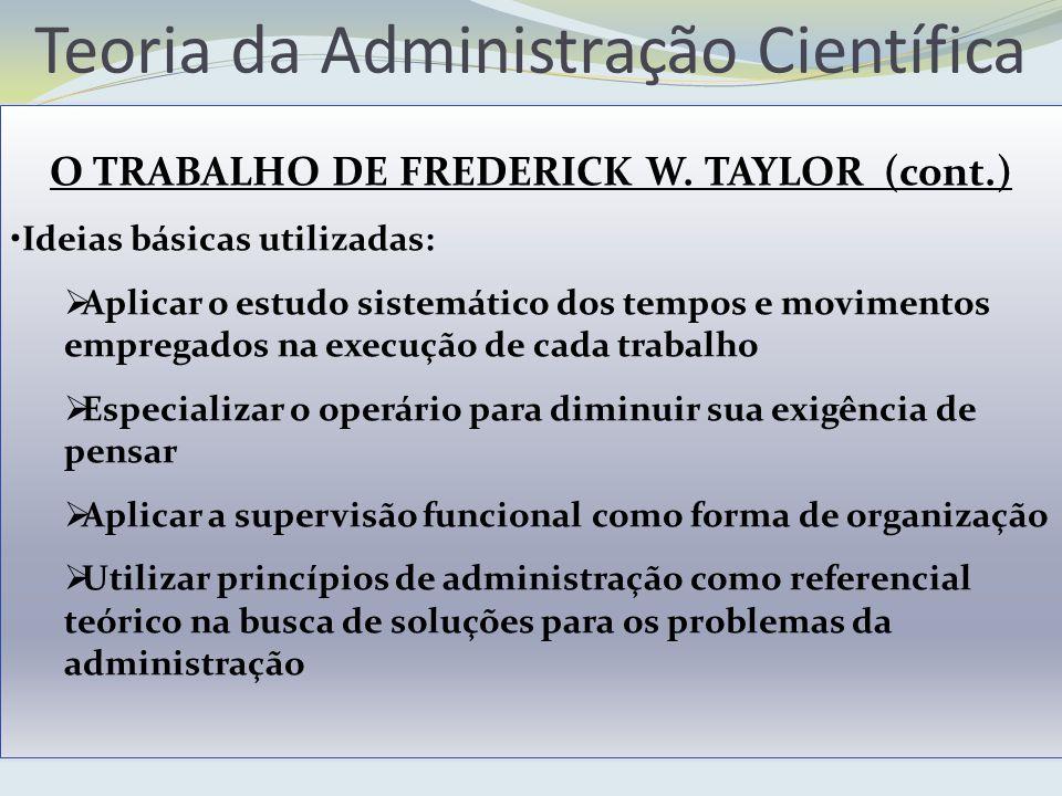Teoria da Administração Científica O TRABALHO DE FREDERICK W. TAYLOR (cont.) Ideias básicas utilizadas: Aplicar o estudo sistemático dos tempos e movi