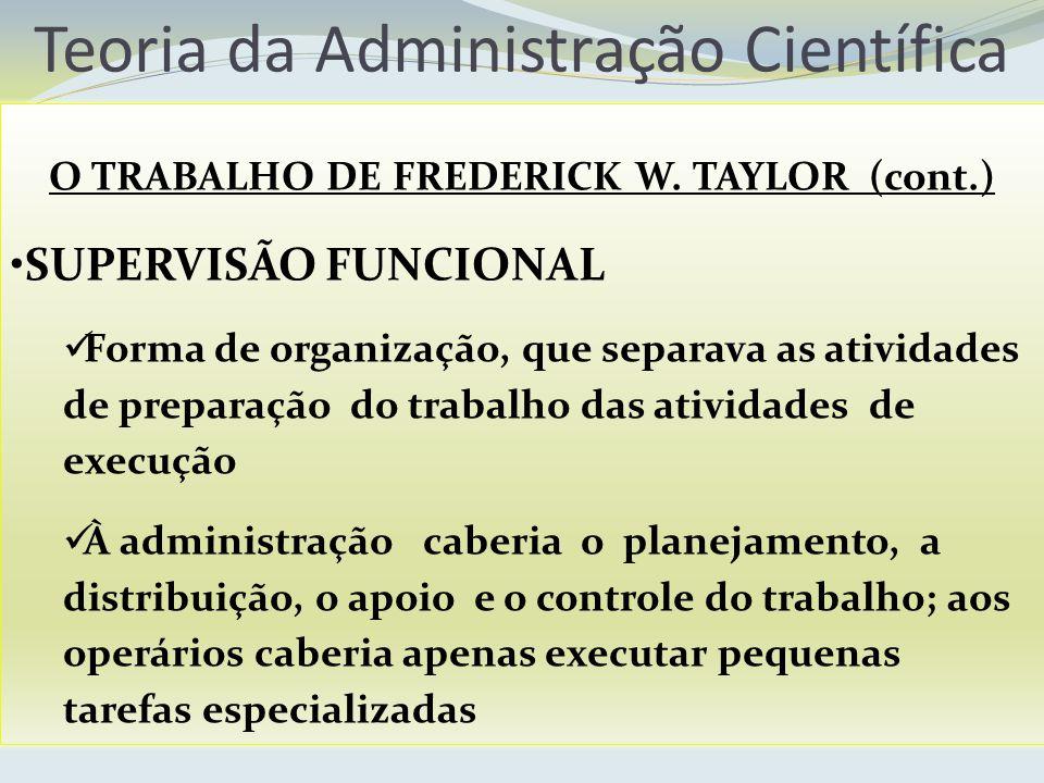 Teoria da Administração Científica O TRABALHO DE FREDERICK W. TAYLOR (cont.) SUPERVISÃO FUNCIONAL Forma de organização, que separava as atividades de