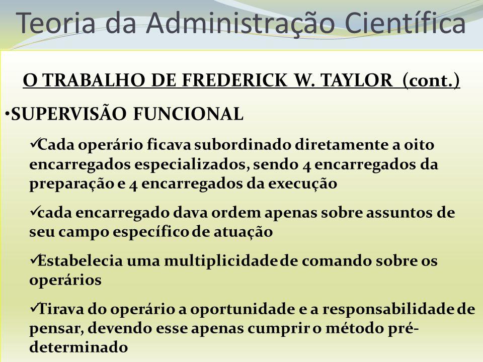 Teoria da Administração Científica O TRABALHO DE FREDERICK W. TAYLOR (cont.) SUPERVISÃO FUNCIONAL Cada operário ficava subordinado diretamente a oito
