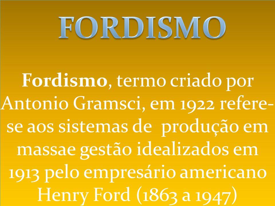 Fordismo, termo criado por Antonio Gramsci, em 1922 refere- se aos sistemas de produção em massae gestão idealizados em 1913 pelo empresário americano