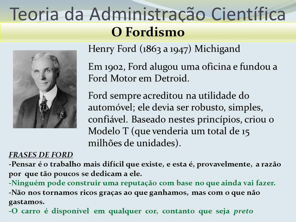 Teoria da Administração Científica O Fordismo Henry Ford (1863 a 1947) Michigand Em 1902, Ford alugou uma oficina e fundou a Ford Motor em Detroid. Fo