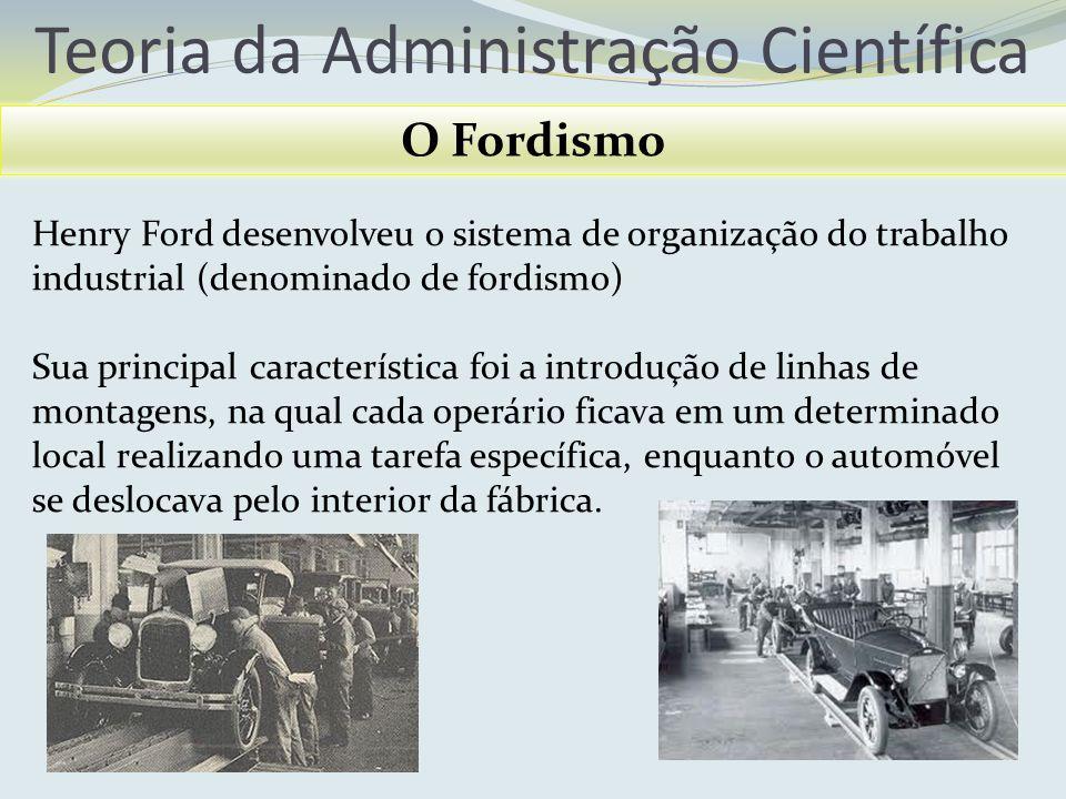 Teoria da Administração Científica O Fordismo Henry Ford desenvolveu o sistema de organização do trabalho industrial (denominado de fordismo) Sua prin