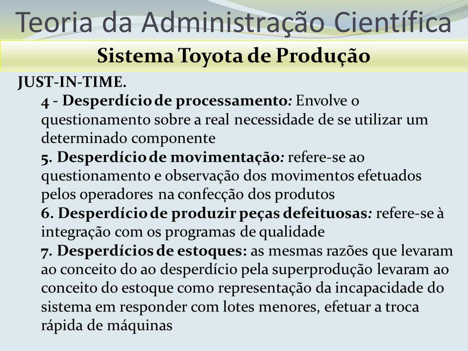 Teoria da Administração Científica Sistema Toyota de Produção JUST-IN-TIME. 4 - Desperdício de processamento: Envolve o questionamento sobre a real ne