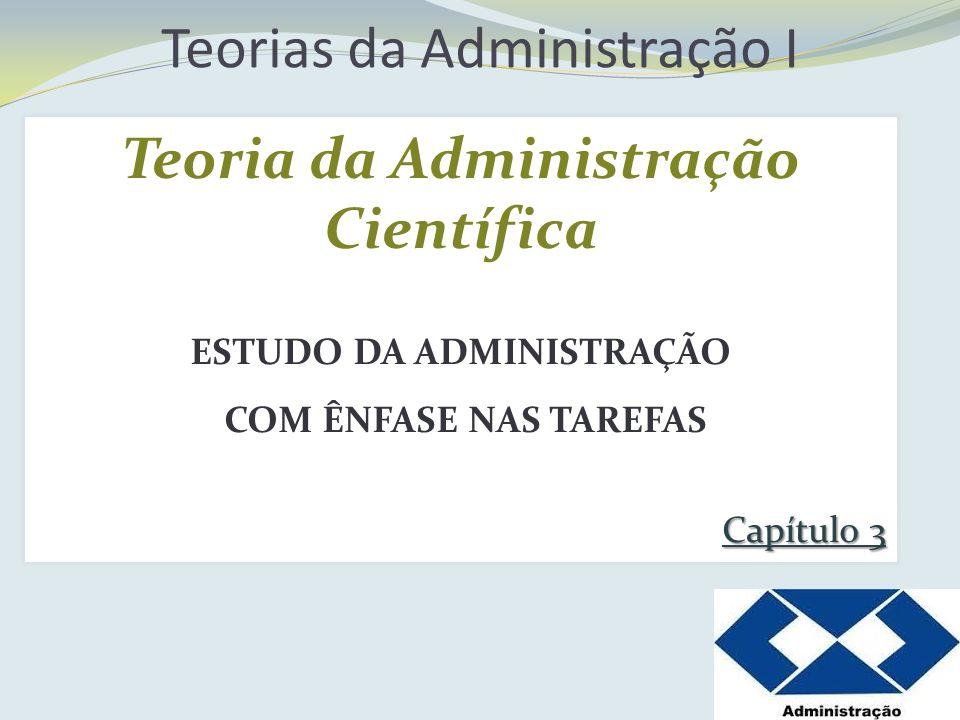Teorias da Administração I Teoria da Administração Científica ESTUDO DA ADMINISTRAÇÃO COM ÊNFASE NAS TAREFAS Capítulo 3