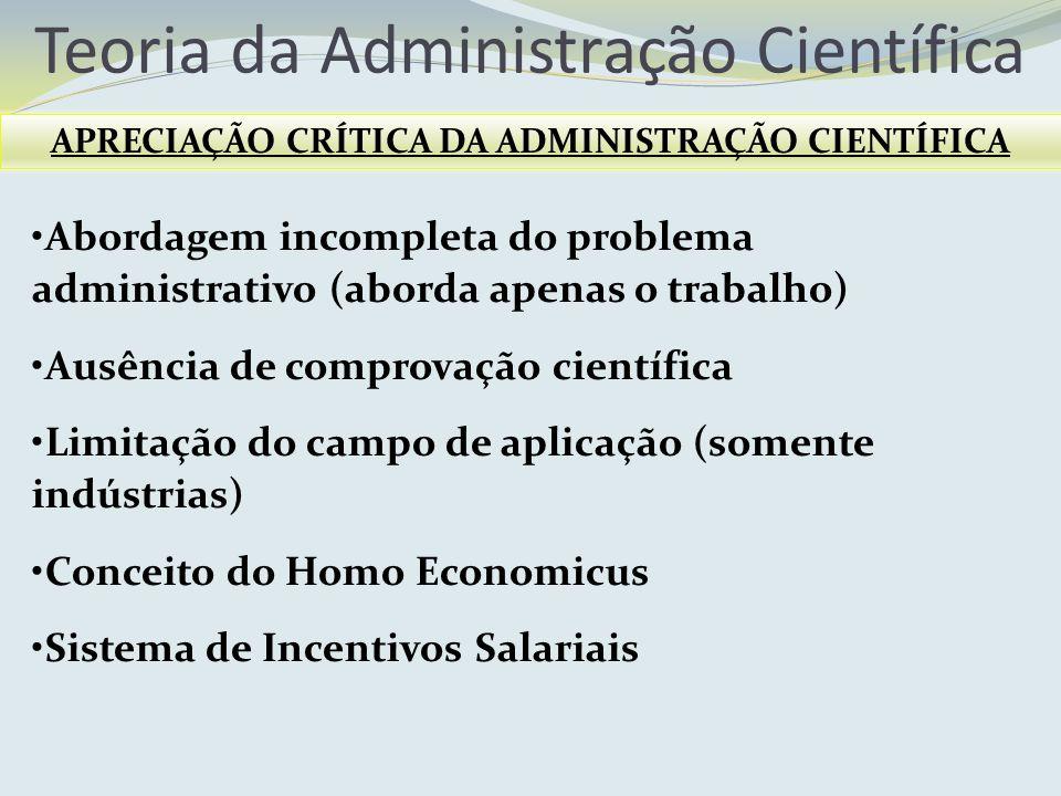 Teoria da Administração Científica APRECIAÇÃO CRÍTICA DA ADMINISTRAÇÃO CIENTÍFICA Abordagem incompleta do problema administrativo (aborda apenas o tra