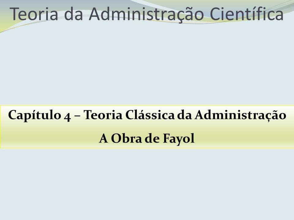 Teoria da Administração Científica Capítulo 4 – Teoria Clássica da Administração A Obra de Fayol