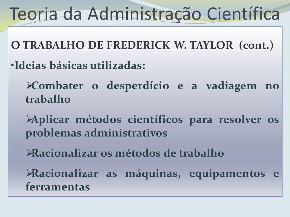 Teoria da Administração Científica O TRABALHO DE FREDERICK W. TAYLOR (cont.) Ideias básicas utilizadas: Combater o desperdício e a vadiagem no trabalh