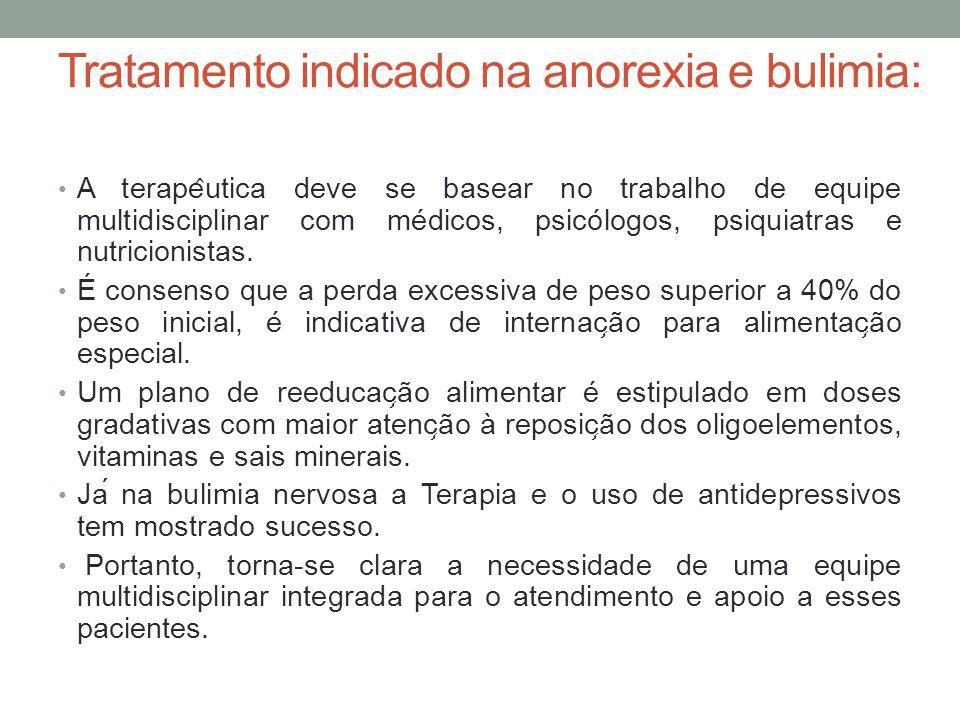 Tratamento indicado na anorexia e bulimia: A terape ̂ utica deve se basear no trabalho de equipe multidisciplinar com médicos, psicólogos, psiquiatr