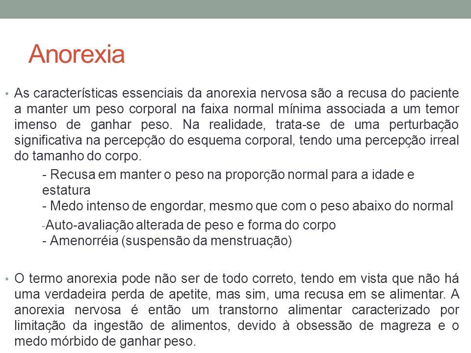 Anorexia As características essenciais da anorexia nervosa são a recusa do paciente a manter um peso corporal na faixa normal mínima associada a um