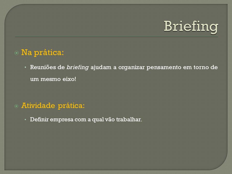 Na prática: Reuniões de briefing ajudam a organizar pensamento em torno de um mesmo eixo! Atividade prática: Definir empresa com a qual vão trabalhar.