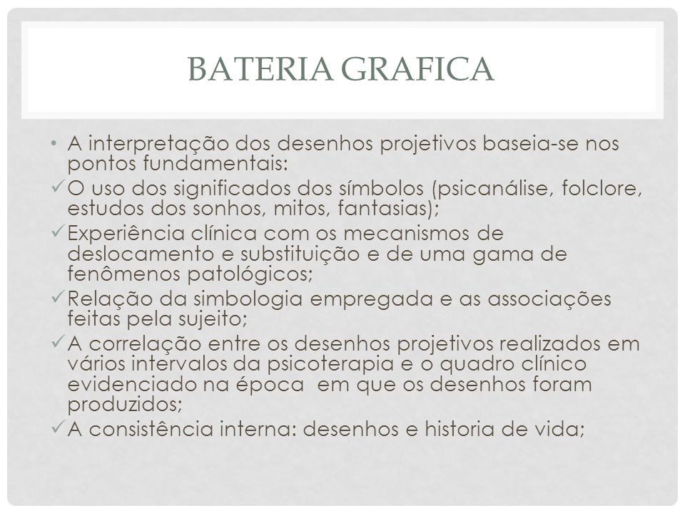 BATERIA GRAFICA A interpretação dos desenhos projetivos baseia-se nos pontos fundamentais: O uso dos significados dos símbolos (psicanálise, folclore,
