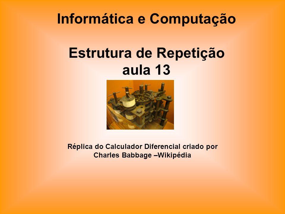Informática e Computação Estrutura de Repetição aula 13 Réplica do Calculador Diferencial criado por Charles Babbage –Wikipédia