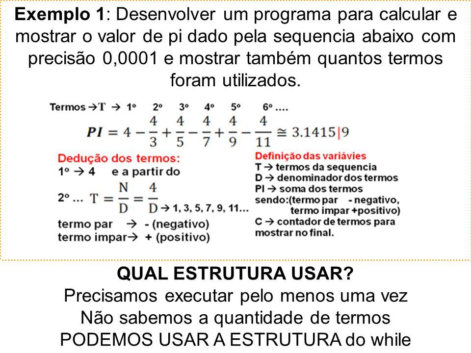 Exemplo 1: Desenvolver um programa para calcular e mostrar o valor de pi dado pela sequencia abaixo com precisão 0,0001 e mostrar também quantos termos foram utilizados.