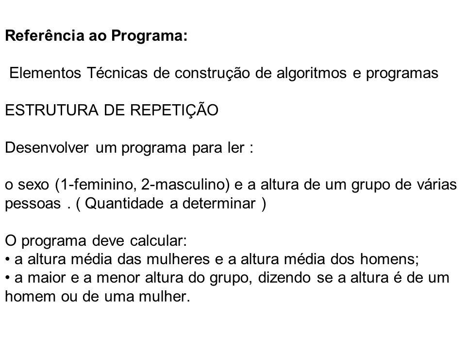 Referência ao Programa: Elementos Técnicas de construção de algoritmos e programas ESTRUTURA DE REPETIÇÃO Desenvolver um programa para ler : o sexo (1-feminino, 2-masculino) e a altura de um grupo de várias pessoas.