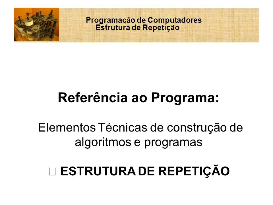 Programação de Computadores Estrutura de Repetição Referência ao Programa: Elementos Técnicas de construção de algoritmos e programas ESTRUTURA DE REPETIÇÃO