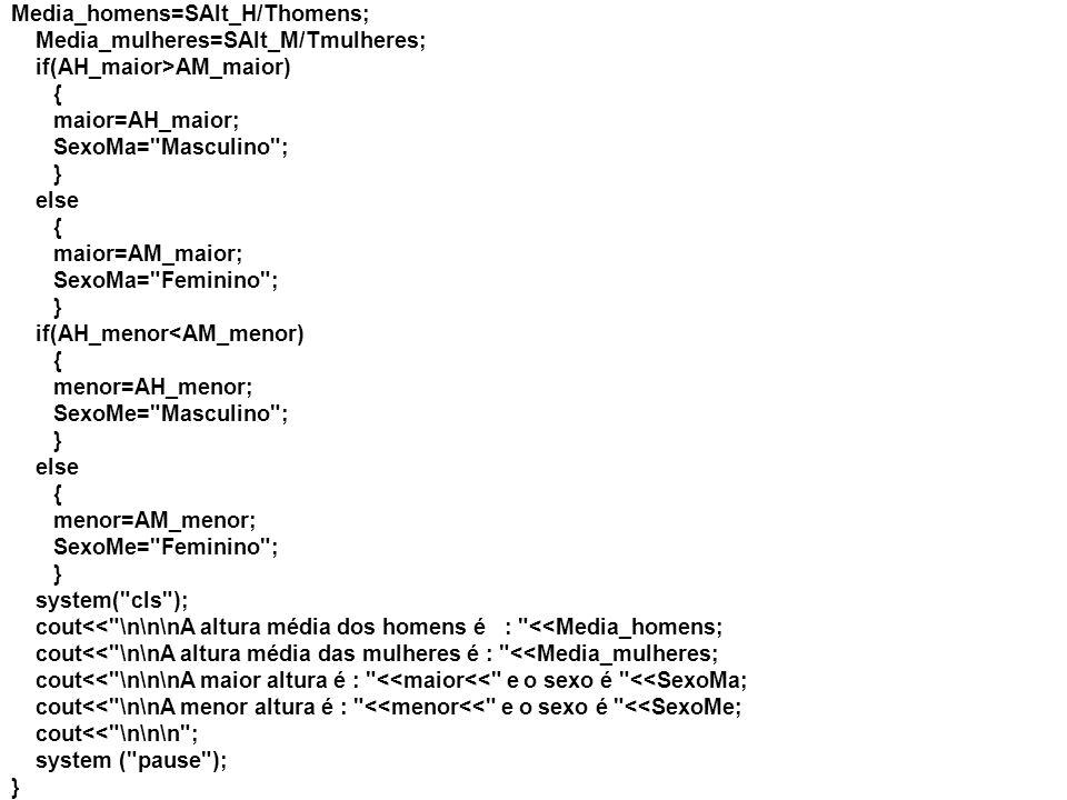 Media_homens=SAlt_H/Thomens; Media_mulheres=SAlt_M/Tmulheres; if(AH_maior>AM_maior) { maior=AH_maior; SexoMa= Masculino ; } else { maior=AM_maior; SexoMa= Feminino ; } if(AH_menor<AM_menor) { menor=AH_menor; SexoMe= Masculino ; } else { menor=AM_menor; SexoMe= Feminino ; } system( cls ); cout<< \n\n\nA altura média dos homens é : <<Media_homens; cout<< \n\nA altura média das mulheres é : <<Media_mulheres; cout<< \n\n\nA maior altura é : <<maior<< e o sexo é <<SexoMa; cout<< \n\nA menor altura é : <<menor<< e o sexo é <<SexoMe; cout<< \n\n\n ; system ( pause ); }