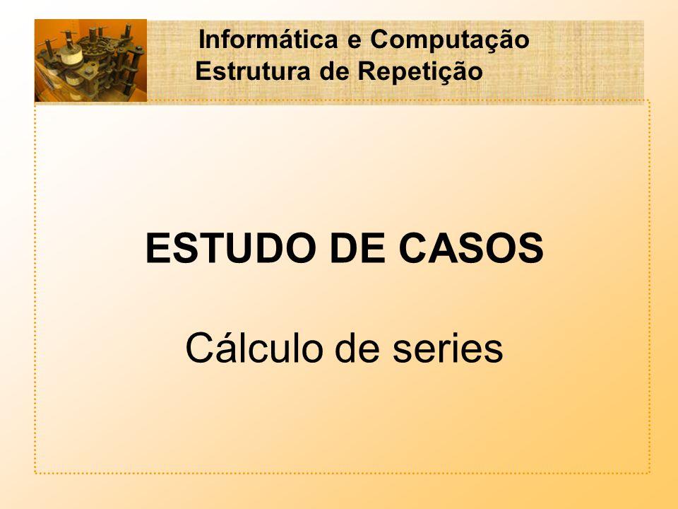 Informática e Computação Estrutura de Repetição ESTUDO DE CASOS Cálculo de series