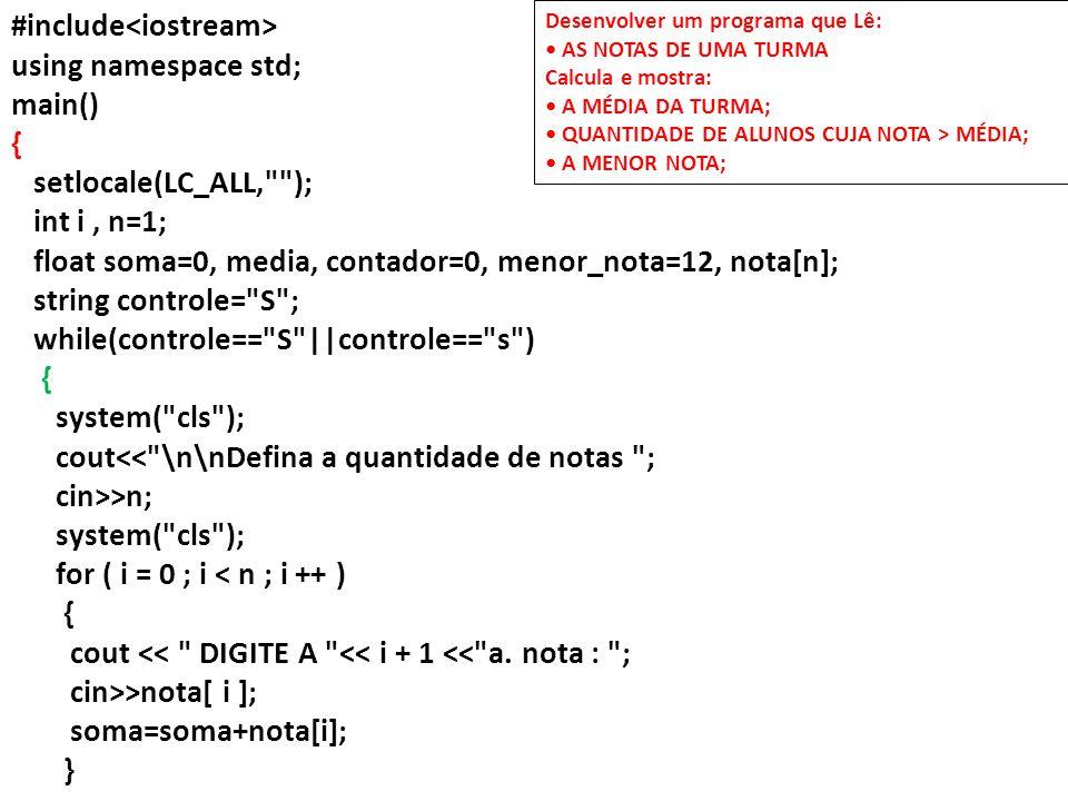 media=soma/n; for ( i = 0 ; i < n ; i ++ ) { if(nota[i]>media) contador++; if(nota[i]<menor_nota) menor_nota=nota[i]; } cout<< \n\nMédia da turma: <<media; cout<< \nAlunos com nota superior a média: <<contador; cout<< \nMenor Nota: <<menor_nota; cout<< \n\n\nDeseja continuar S/N : ; cin>>controle; cout<< \n\n\n ; }