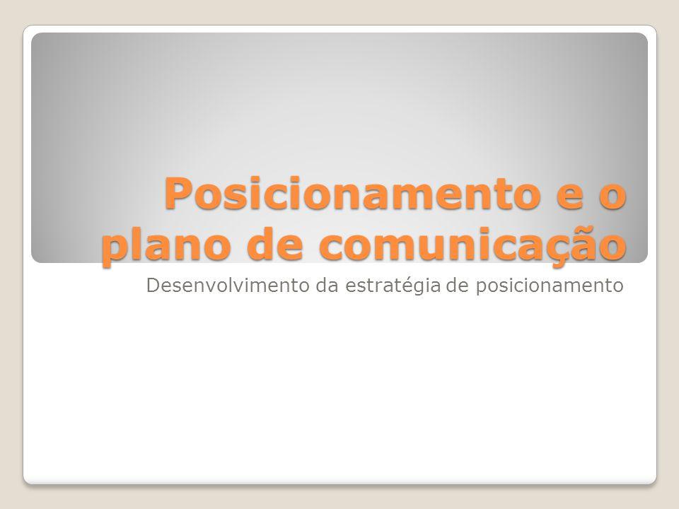 Posicionamento e o plano de comunicação Desenvolvimento da estratégia de posicionamento
