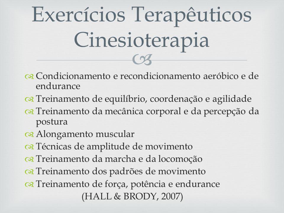 Condicionamento e recondicionamento aeróbico e de endurance Treinamento de equilíbrio, coordenação e agilidade Treinamento da mecânica corporal e da percepção da postura Alongamento muscular Técnicas de amplitude de movimento Treinamento da marcha e da locomoção Treinamento dos padrões de movimento Treinamento de força, potência e endurance (HALL & BRODY, 2007) Exercícios Terapêuticos Cinesioterapia