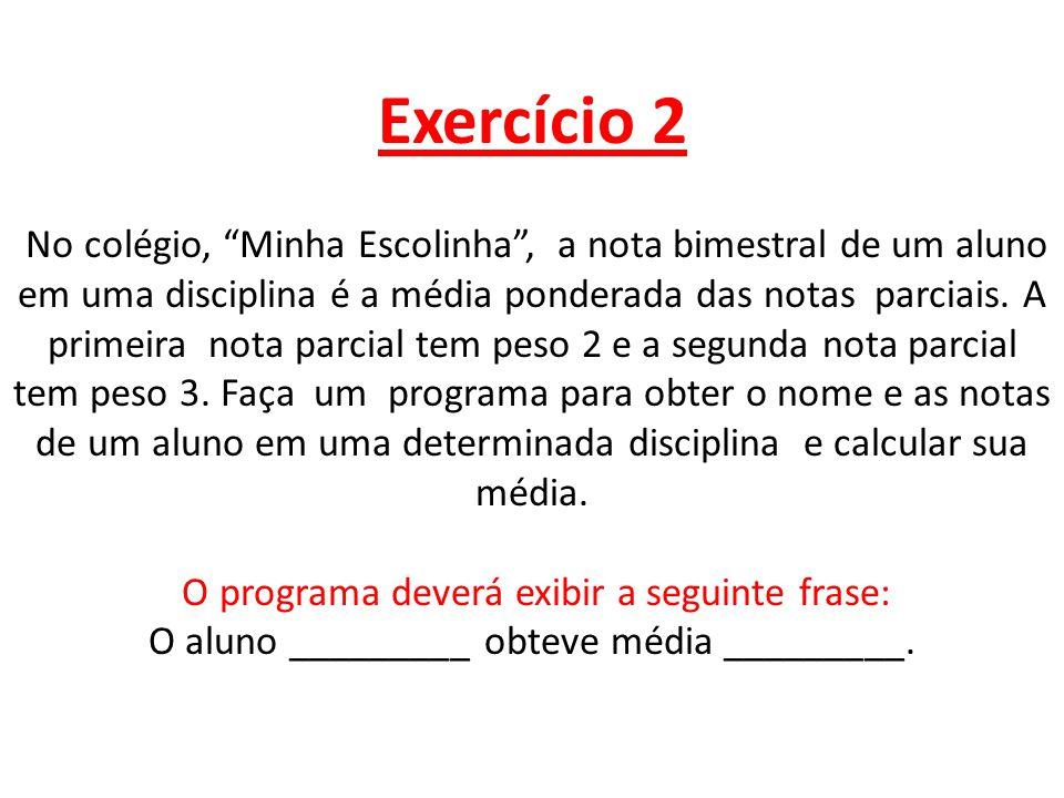 #include using namespace std; int main() { float nota1,nota2,media; string nome; setlocale(LC_ALL, ); cout<< digite o nome do aluno : ; getline(cin,nome); cout<< \nEntre com a primeira nota : ; cin >>nota1; cout<< \nEntre com a segunda nota : ; cin>>nota2; media=(nota1*2+nota2*3)/ (2+3); cout<<\nO aluno : << nome << Obteve a m é dia de : <<media<<\n\n; system( pause ); } No colégio, Minha Escolinha, a nota bimestral de um aluno em uma disciplina é a média ponderada das notas parciais.