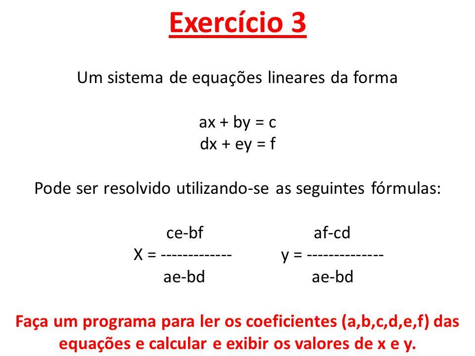 #include #include //para definir casas decimais using namespace std; int main() { setlocale(LC_ALL, ); float a,b,c,d,e,f,x,y; cout<< \ndigite a variavel a : ; cin>>a; cout<< \ndigite a variavel b : ; cin>>b; cout<< \ndigite a variavel c : ; cin >>c; cout<< \ndigite a variavel d : ; cin>>d; cout<< \ndigite a variavel e : ; cin >>e; cout<< \ndigite a variavel f : ; cin >>f; Um sistema de equações lineares da forma ax + by = c dx + ey = f Pode ser resolvido utilizando-se as seguintes fórmulas: ce-bf af-cd X = ------------- y = -------------- ae-bd ae-bd Faça um programa para ler os coeficientes (a,b,c,d,e,f) das equações e calcular e exibir os valores de x e y.
