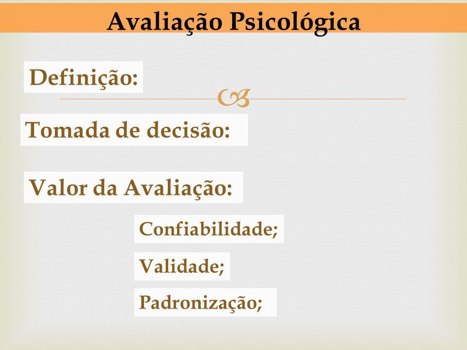 Avaliação Psicológica Definição: Tomada de decisão: Valor da Avaliação: Confiabilidade; Validade; Padronização;