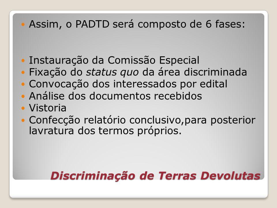 Discriminação de Terras Devolutas Assim, o PADTD será composto de 6 fases: Instauração da Comissão Especial Fixação do status quo da área discriminada
