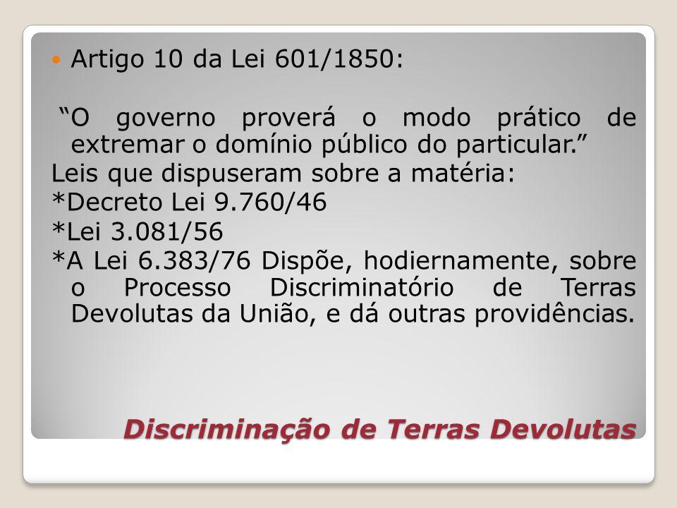 Discriminação de Terras Devolutas Artigo 10 da Lei 601/1850: O governo proverá o modo prático de extremar o domínio público do particular. Leis que di