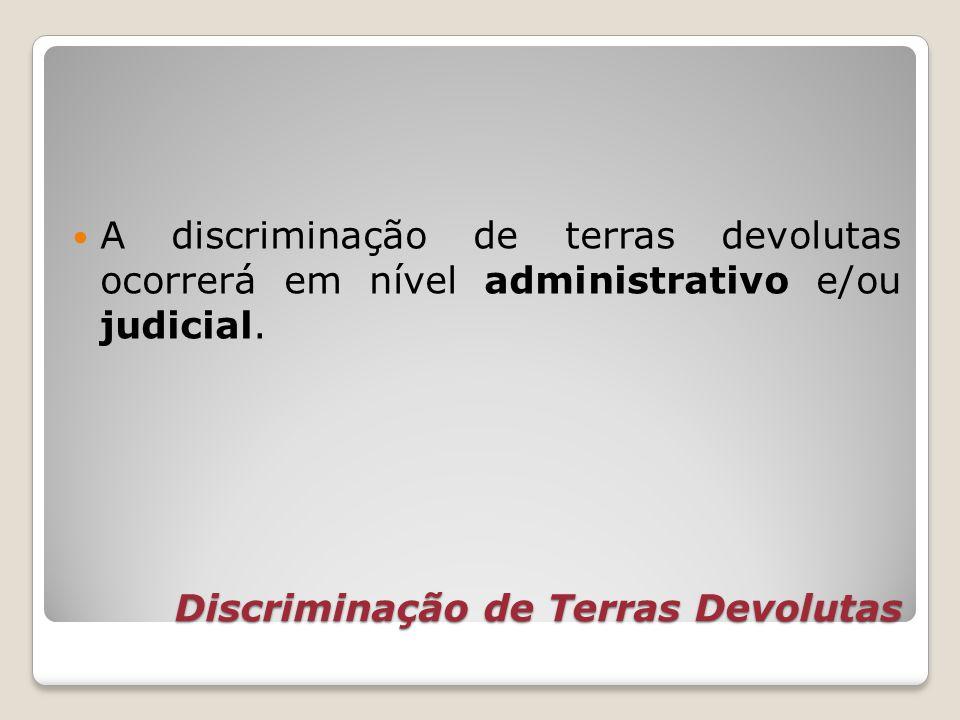 Discriminação de Terras Devolutas A discriminação de terras devolutas ocorrerá em nível administrativo e/ou judicial.