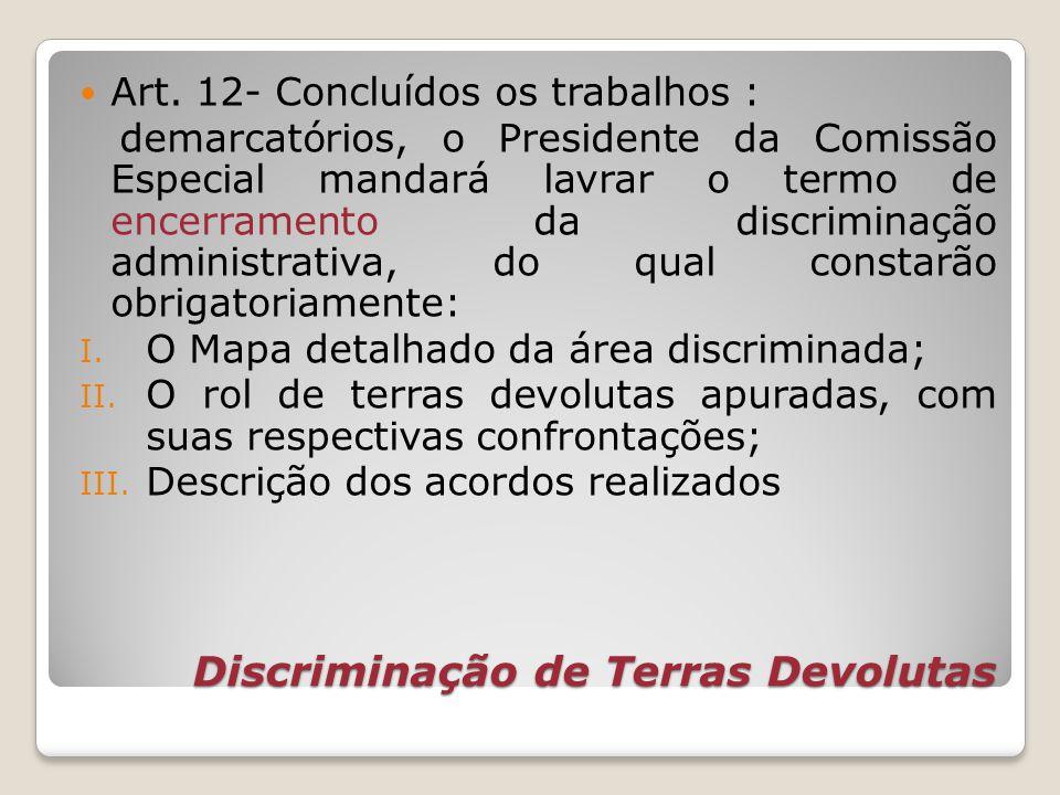 Discriminação de Terras Devolutas Art. 12- Concluídos os trabalhos : demarcatórios, o Presidente da Comissão Especial mandará lavrar o termo de encerr