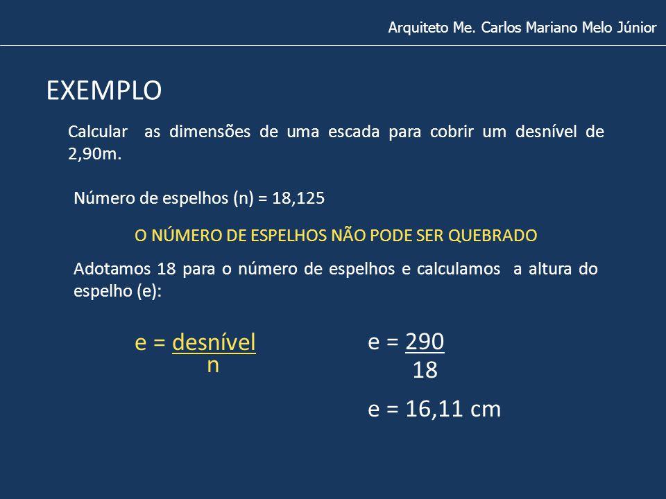 Arquiteto Me. Carlos Mariano Melo Júnior EXEMPLO Calcular as dimensões de uma escada para cobrir um desnível de 2,90m. Número de espelhos (n) = 18,125