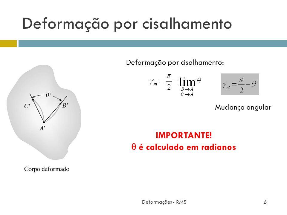 Deformação por cisalhamento Deformações - RMS 6 Deformação por cisalhamento: IMPORTANTE! é calculado em radianos Mudança angular