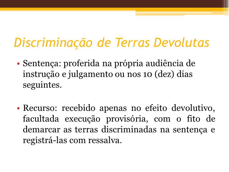 Discriminação de Terras Devolutas Sentença: proferida na própria audiência de instrução e julgamento ou nos 10 (dez) dias seguintes. Recurso: recebido