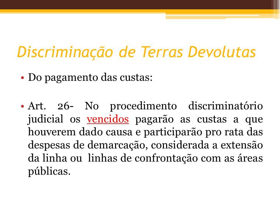 Discriminação de Terras Devolutas Do pagamento das custas: Art. 26- No procedimento discriminatório judicial os vencidos pagarão as custas a que houve