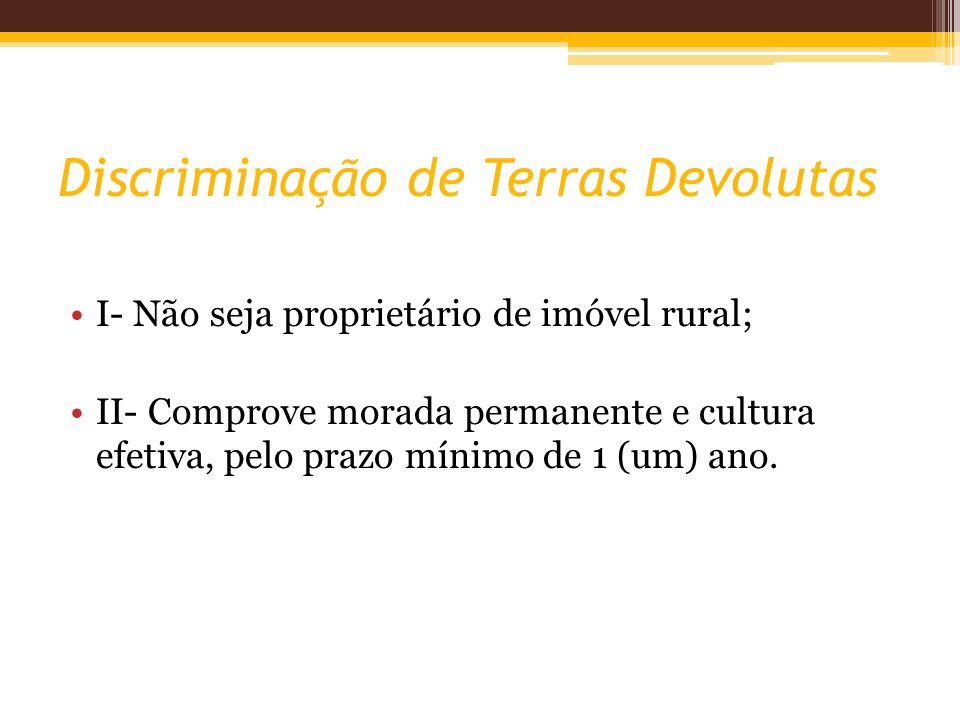 Discriminação de Terras Devolutas I- Não seja proprietário de imóvel rural; II- Comprove morada permanente e cultura efetiva, pelo prazo mínimo de 1 (