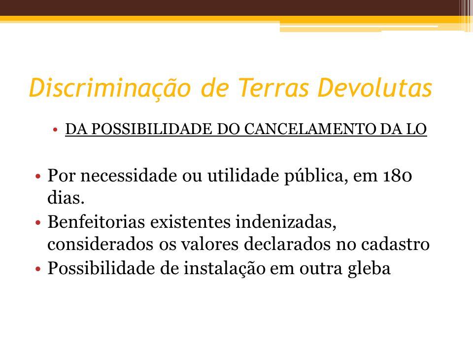 Discriminação de Terras Devolutas DA POSSIBILIDADE DO CANCELAMENTO DA LO Por necessidade ou utilidade pública, em 180 dias. Benfeitorias existentes in