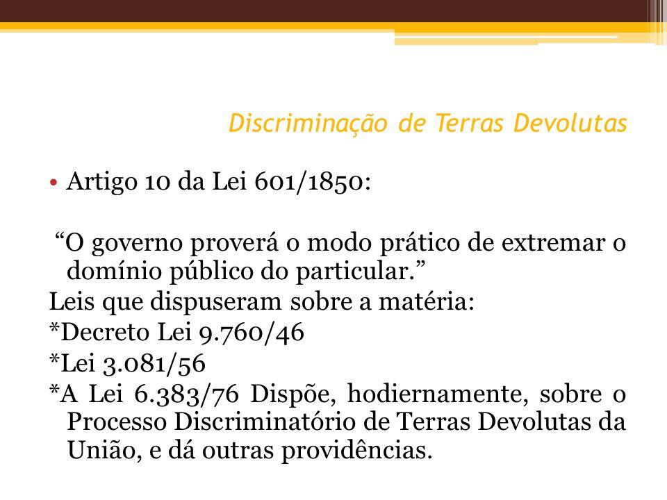 Discriminação de Terras Devolutas Artigo 10 da Lei 601/1850: O governo proverá o modo prático de extremar o domínio público do particular.