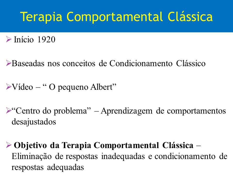 Terapia Comportamental Clássica Início 1920 Baseadas nos conceitos de Condicionamento Clássico Vídeo – O pequeno Albert Centro do problema – Aprendiza