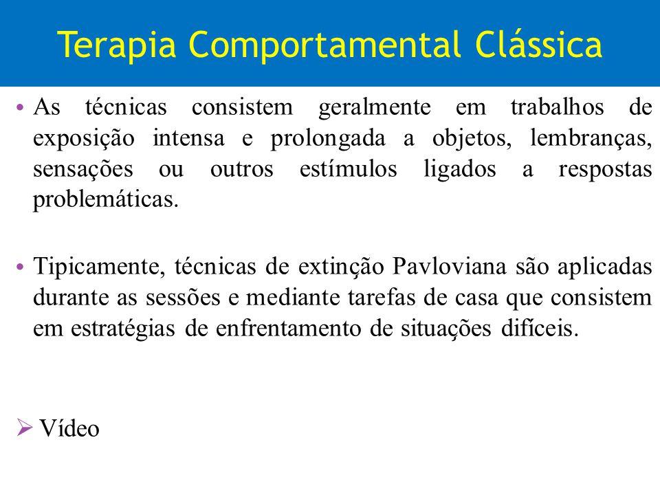 Terapia Comportamental Clássica As técnicas consistem geralmente em trabalhos de exposição intensa e prolongada a objetos, lembranças, sensações ou ou