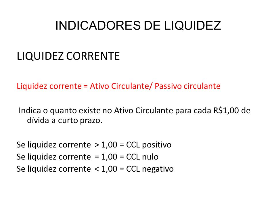 INDICADORES DE LIQUIDEZ LIQUIDEZ CORRENTE Liquidez corrente = Ativo Circulante/ Passivo circulante Indica o quanto existe no Ativo Circulante para cada R$1,00 de dívida a curto prazo.