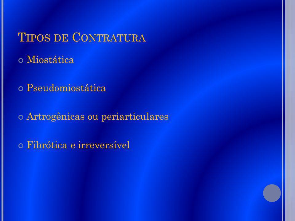 T IPOS DE C ONTRATURA Miostática Pseudomiostática Artrogênicas ou periarticulares Fibrótica e irreversível